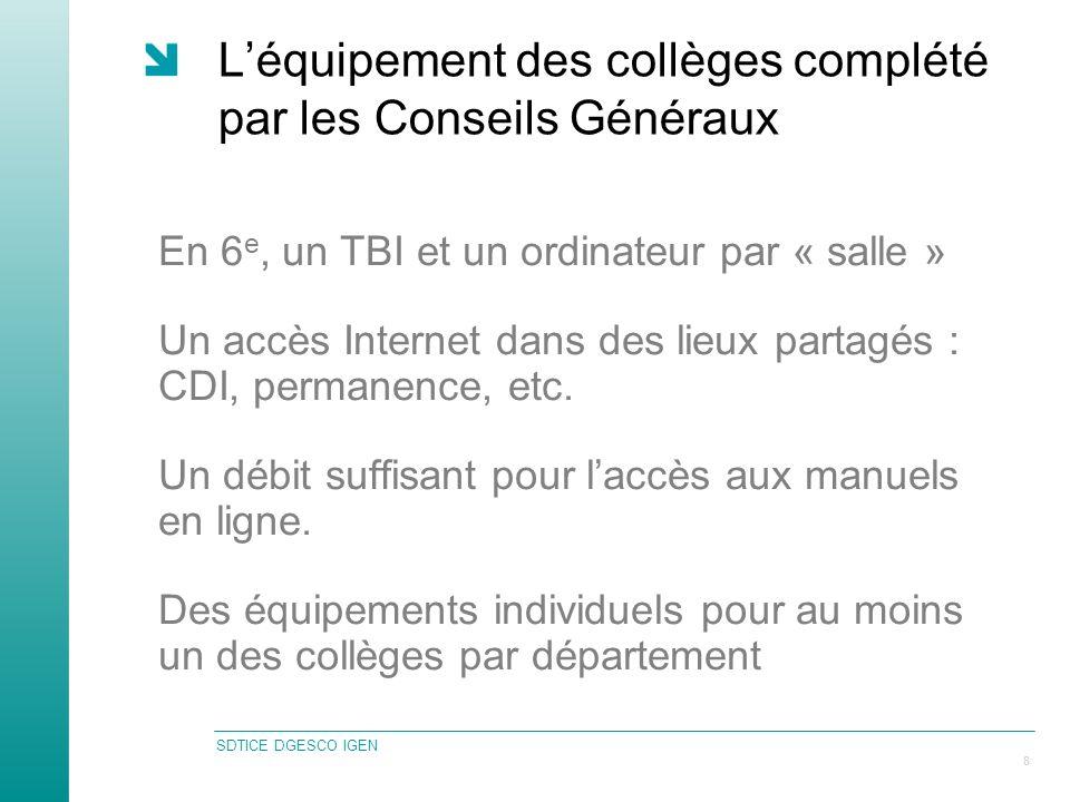 SDTICE DGESCO IGEN 8 Léquipement des collèges complété par les Conseils Généraux En 6 e, un TBI et un ordinateur par « salle » Un accès Internet dans des lieux partagés : CDI, permanence, etc.