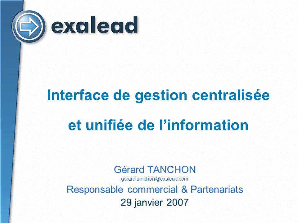 Interface de gestion centralisée et unifiée de linformation Gérard TANCHON gerard.tanchon@exalead.com Responsable commercial & Partenariats 29 janvier