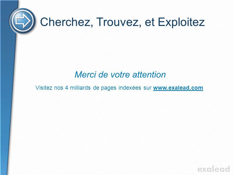 Cherchez, Trouvez, et Exploitez Merci de votre attention Visitez nos 4 milliards de pages indexées sur www.exalead.com