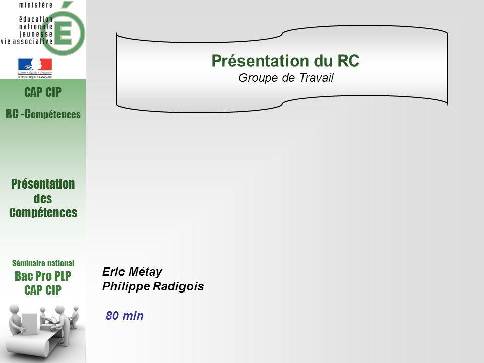 Séminaire national Bac Pro PLP CAP CIP RC -C ompétences Présentation des Compétences Eric Métay Philippe Radigois 80 min Présentation du RC Groupe de