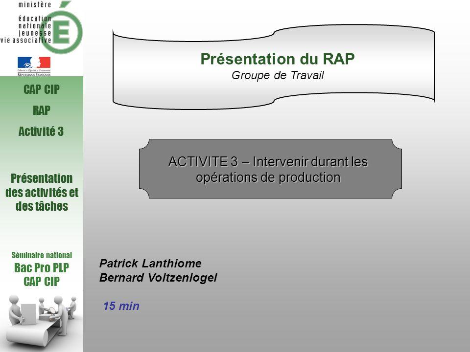 Séminaire national Bac Pro PLP CAP CIP RAP Activité 3 Présentation des activités et des tâches Patrick Lanthiome Bernard Voltzenlogel 15 min Présentat