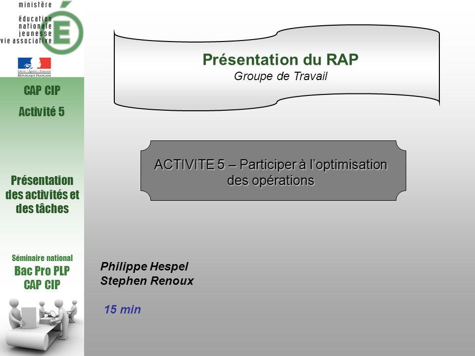 Séminaire national Bac Pro PLP CAP CIP Activité 5 Présentation des activités et des tâches Philippe Hespel Stephen Renoux 15 min Présentation du RAP G