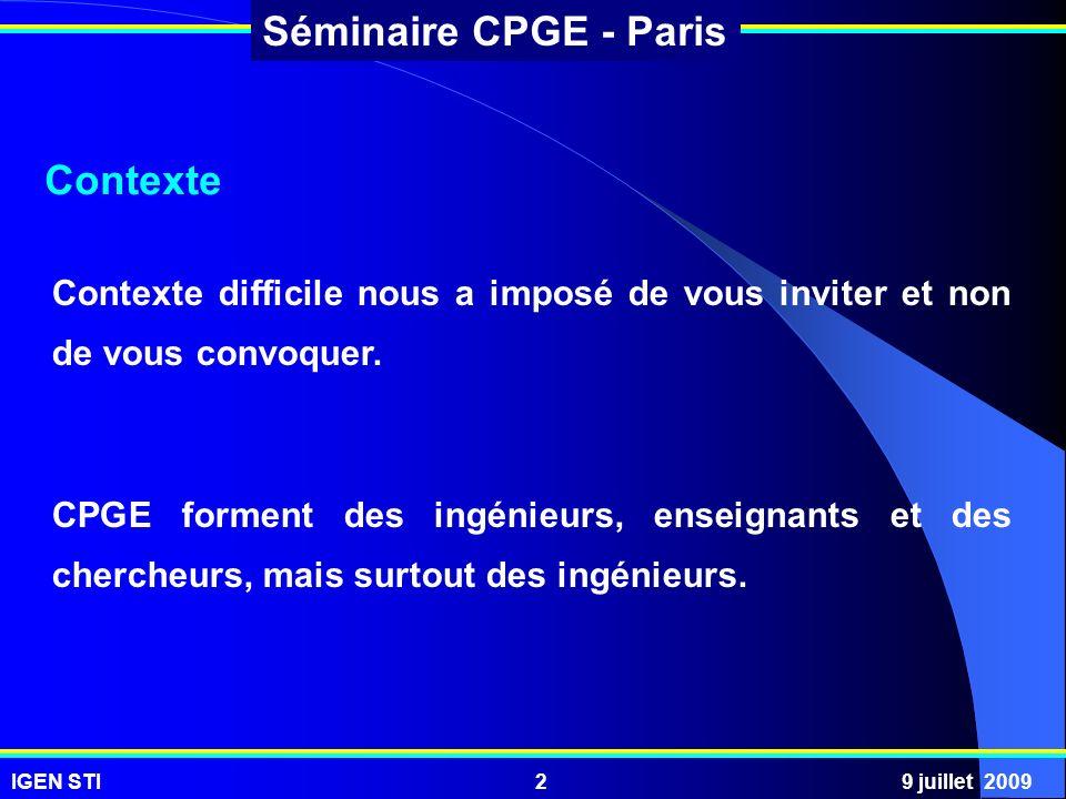IGEN STI9 juillet 20092 Séminaire CPGE - Paris Contexte Contexte difficile nous a imposé de vous inviter et non de vous convoquer. CPGE forment des in