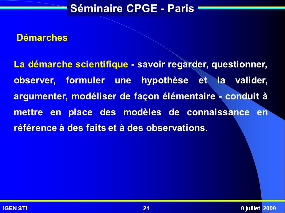 IGEN STI9 juillet 200921 Séminaire CPGE - Paris Démarches La démarche scientifique - savoir regarder, questionner, observer, formuler une hypothèse et