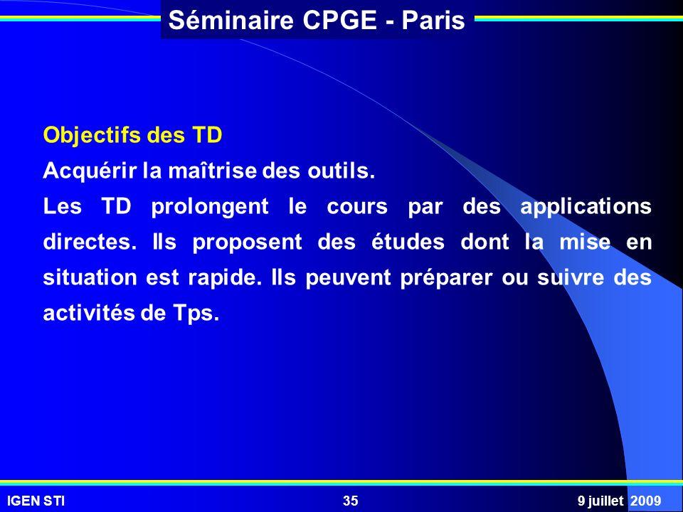 IGEN STI9 juillet 200935 Séminaire CPGE - Paris Objectifs des TD Acquérir la maîtrise des outils. Les TD prolongent le cours par des applications dire