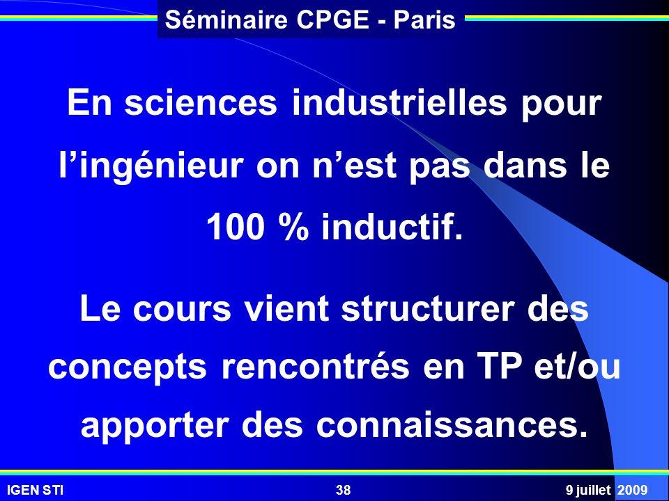IGEN STI9 juillet 200938 Séminaire CPGE - Paris En sciences industrielles pour lingénieur on nest pas dans le 100 % inductif. Le cours vient structure