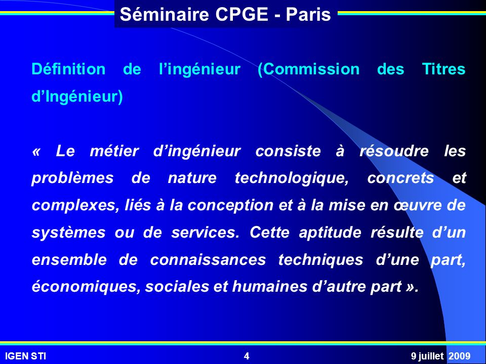 IGEN STI9 juillet 20095 Séminaire CPGE - Paris Un ingénieur doit être capable : - de sadapter à des produits / situations nouveaux / nouvelles ; - de les appréhender de manière globale ; - de dégager leurs fonctions principales ; - de procéder à leur analyse ; - d en proposer une modélisation ; - de prédire leur comportement ; - d améliorer leur modèle.