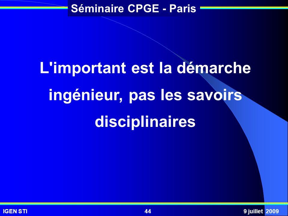IGEN STI9 juillet 200944 Séminaire CPGE - Paris L'important est la démarche ingénieur, pas les savoirs disciplinaires