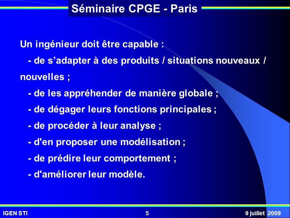IGEN STI9 juillet 20096 Séminaire CPGE - Paris Un ingénieur doit : - avoir une approche système qui lui permet de gérer la complexité, et donc pour ce qui concerne les produits industriels avoir une approche intégrée des chaînes dénergie et dinformation.