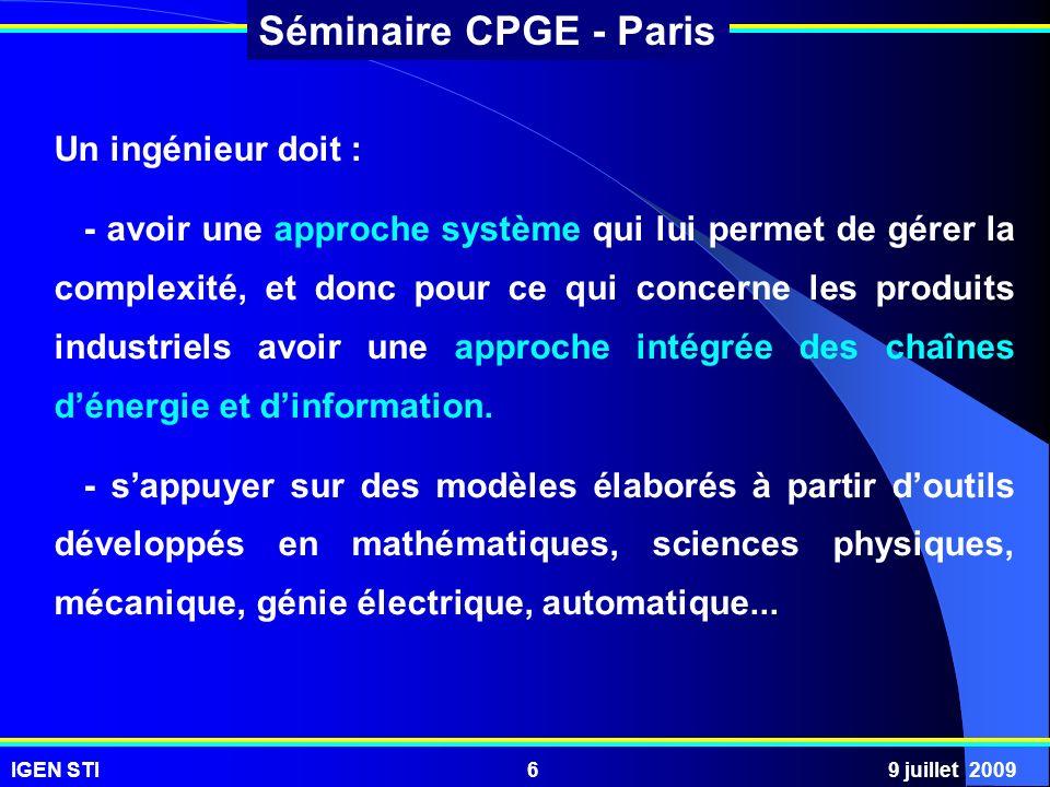IGEN STI9 juillet 20096 Séminaire CPGE - Paris Un ingénieur doit : - avoir une approche système qui lui permet de gérer la complexité, et donc pour ce