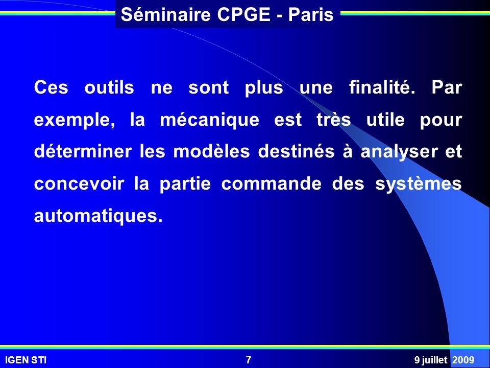 IGEN STI9 juillet 20097 Séminaire CPGE - Paris Ces outils ne sont plus une finalité. Par exemple, la mécanique est très utile pour déterminer les modè