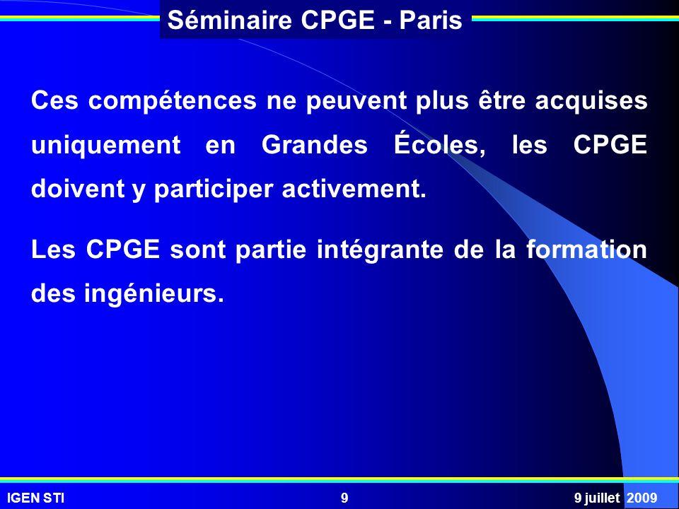 IGEN STI9 juillet 20099 Séminaire CPGE - Paris Ces compétences ne peuvent plus être acquises uniquement en Grandes Écoles, les CPGE doivent y particip
