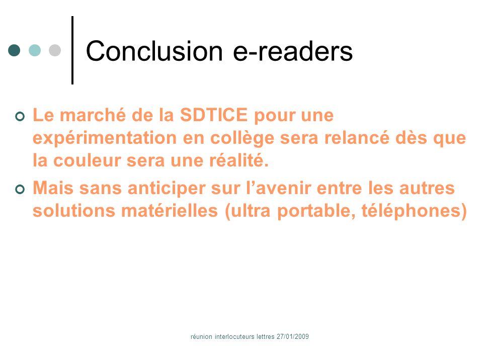 réunion interlocuteurs lettres 27/01/2009 Conclusion e-readers Le marché de la SDTICE pour une expérimentation en collège sera relancé dès que la couleur sera une réalité.
