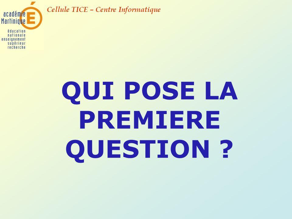 Cellule TICE – Centre Informatique QUI POSE LA PREMIERE QUESTION ?