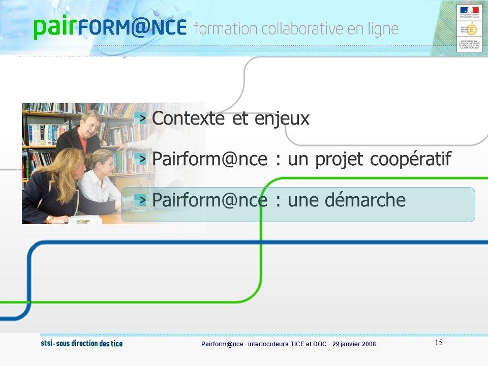 Pairform@nce - interlocuteurs TICE et DOC - 29 janvier 2008 15 Contexte et enjeux Pairform@nce : un projet coopératif Pairform@nce : une démarche