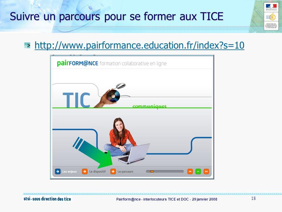 Pairform@nce - interlocuteurs TICE et DOC - 29 janvier 2008 18 Suivre un parcours pour se former aux TICE http://www.pairformance.education.fr/index s=10