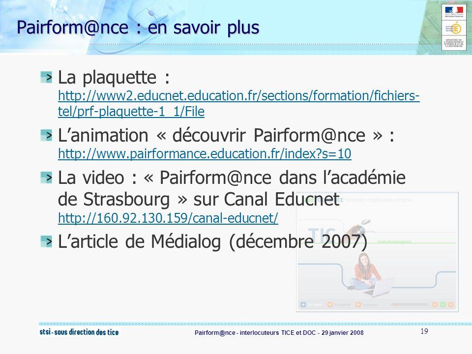 Pairform@nce - interlocuteurs TICE et DOC - 29 janvier 2008 19 Pairform@nce : en savoir plus La plaquette : http://www2.educnet.education.fr/sections/formation/fichiers- tel/prf-plaquette-1_1/File http://www2.educnet.education.fr/sections/formation/fichiers- tel/prf-plaquette-1_1/File Lanimation « découvrir Pairform@nce » : http://www.pairformance.education.fr/index s=10 http://www.pairformance.education.fr/index s=10 La video : « Pairform@nce dans lacadémie de Strasbourg » sur Canal Educnet http://160.92.130.159/canal-educnet/ http://160.92.130.159/canal-educnet/ Larticle de Médialog (décembre 2007)