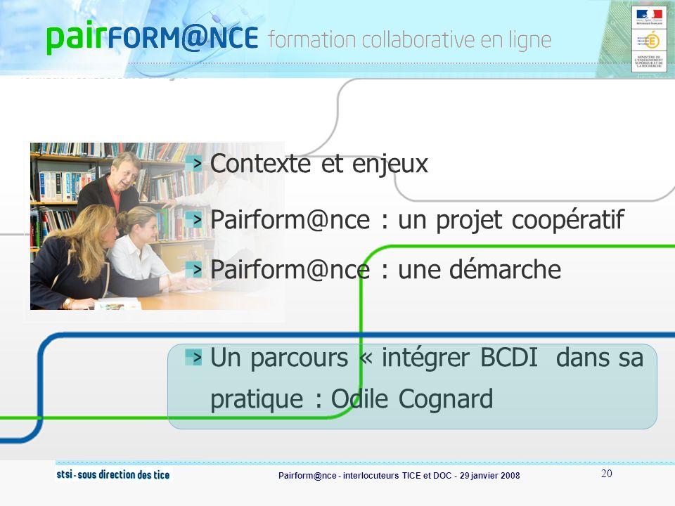 Pairform@nce - interlocuteurs TICE et DOC - 29 janvier 2008 20 Contexte et enjeux Pairform@nce : un projet coopératif Pairform@nce : une démarche Un parcours « intégrer BCDI dans sa pratique : Odile Cognard