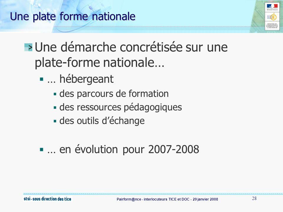 Pairform@nce - interlocuteurs TICE et DOC - 29 janvier 2008 28 Une démarche concrétisée sur une plate-forme nationale… … hébergeant des parcours de formation des ressources pédagogiques des outils déchange … en évolution pour 2007-2008 Une plate forme nationale