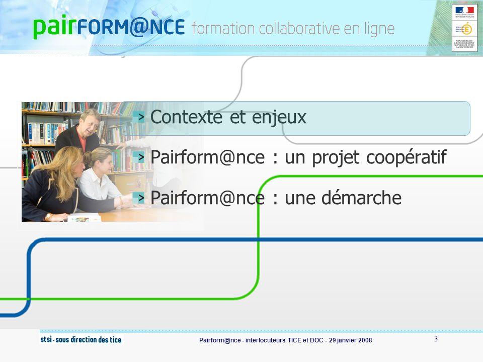 Pairform@nce - interlocuteurs TICE et DOC - 29 janvier 2008 3 Contexte et enjeux Pairform@nce : un projet coopératif Pairform@nce : une démarche