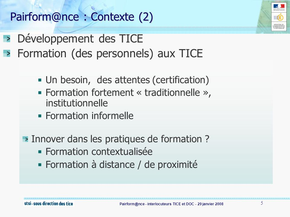 Pairform@nce - interlocuteurs TICE et DOC - 29 janvier 2008 6 Pairform@nce : Enjeux (1) Intégrer les Tice dans ses pratiques (se) former aux tice : une nécessité former massivement, et rapidement en conciliant une production de qualité en capitalisant (amélioration en continu) former mieux, autrement avec des effets sur les pratiques de classe et le développement du travail en réseau (se) former avec les tic et la foad : une opportunité …