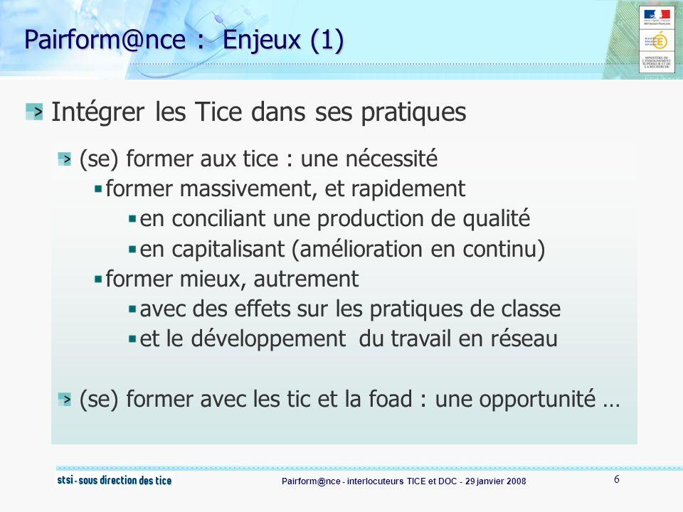 Pairform@nce - interlocuteurs TICE et DOC - 29 janvier 2008 7 Pairform@nce :Enjeux (2) une opportunité : une formation et une ingénierie renouvelées des enseignants davantage « acteurs » de leur formation, des formateurs plus dans un rôle daccompagnement des modalités de formation sappuyant sur les TIC, (alternant présence et distance) une reconnaissance de compétences liées « au métier » pour lusage professionnel des TICE (C2i2e) une ingénierie de formation à mettre en place : rémunération des formateurs…