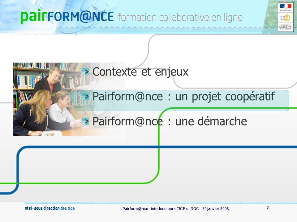 Pairform@nce - interlocuteurs TICE et DOC - 29 janvier 2008 19 Pairform@nce : en savoir plus La plaquette : http://www2.educnet.education.fr/sections/formation/fichiers- tel/prf-plaquette-1_1/File http://www2.educnet.education.fr/sections/formation/fichiers- tel/prf-plaquette-1_1/File Lanimation « découvrir Pairform@nce » : http://www.pairformance.education.fr/index?s=10 http://www.pairformance.education.fr/index?s=10 La video : « Pairform@nce dans lacadémie de Strasbourg » sur Canal Educnet http://160.92.130.159/canal-educnet/ http://160.92.130.159/canal-educnet/ Larticle de Médialog (décembre 2007)