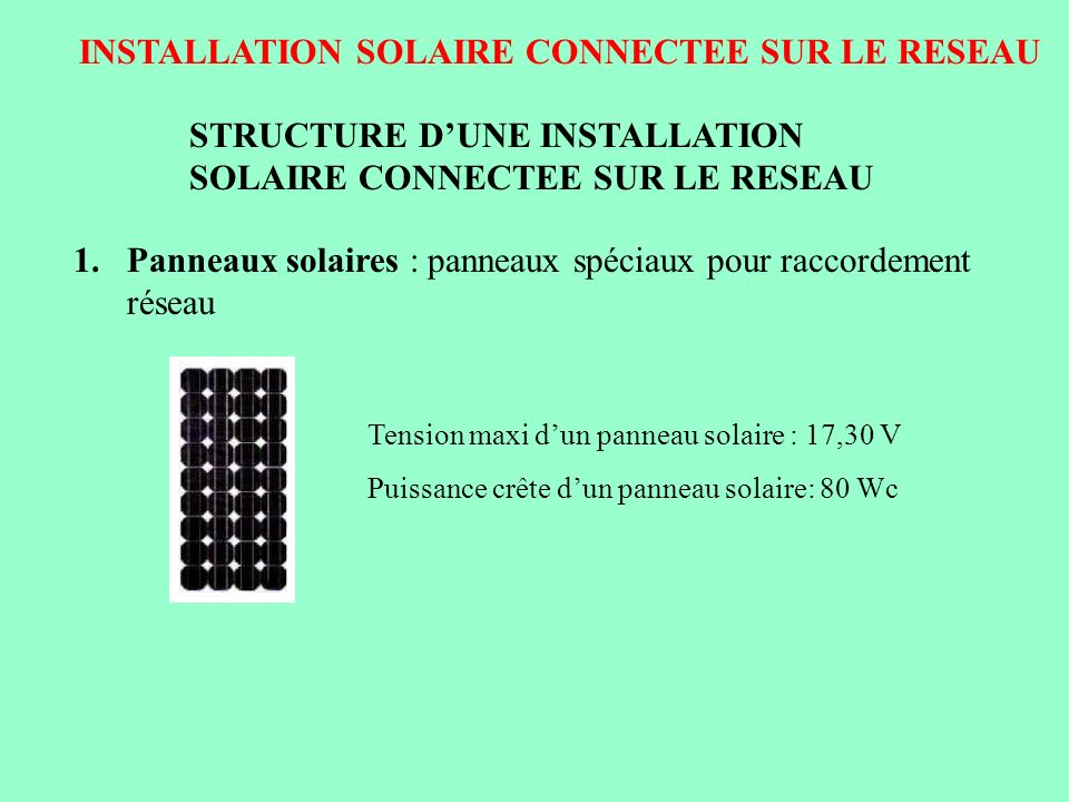 INSTALLATION SOLAIRE CONNECTEE SUR LE RESEAU STRUCTURE DUNE INSTALLATION SOLAIRE CONNECTEE SUR LE RESEAU 2.Onduleur : onduleur spécifique ( onduleur synchronisé réseau ) Tension dentrée de londuleur : 240 V continu Tension de sortie de londuleur : 230 V alternatif Rendement : 97 % En cas de coupure du réseau ( manque de tension ), londuleur ne doit pas créer de tension en sortie.