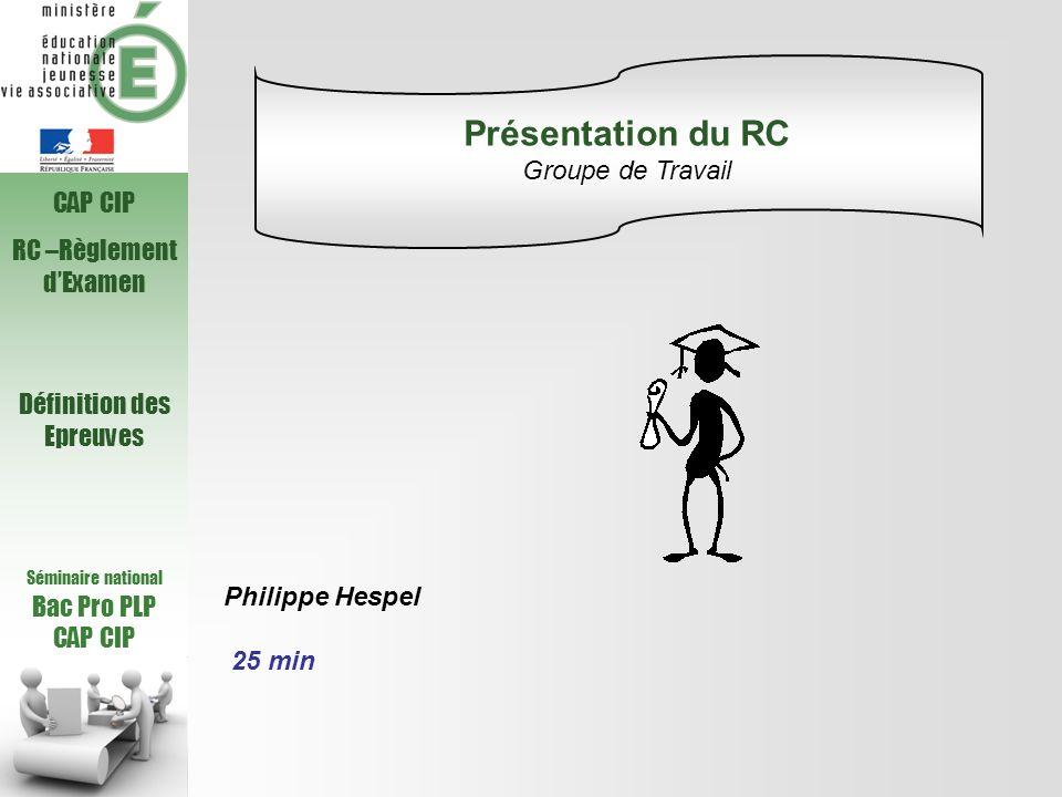 Séminaire national Bac Pro PLP CAP CIP RC –Règlement dExamen Définition des Epreuves Philippe Hespel 25 min Présentation du RC Groupe de Travail