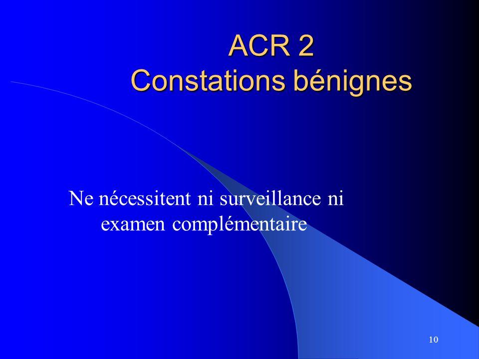 10 ACR 2 Constations bénignes Ne nécessitent ni surveillance ni examen complémentaire