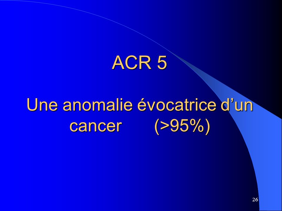 26 ACR 5 Une anomalie évocatrice dun cancer (>95%)