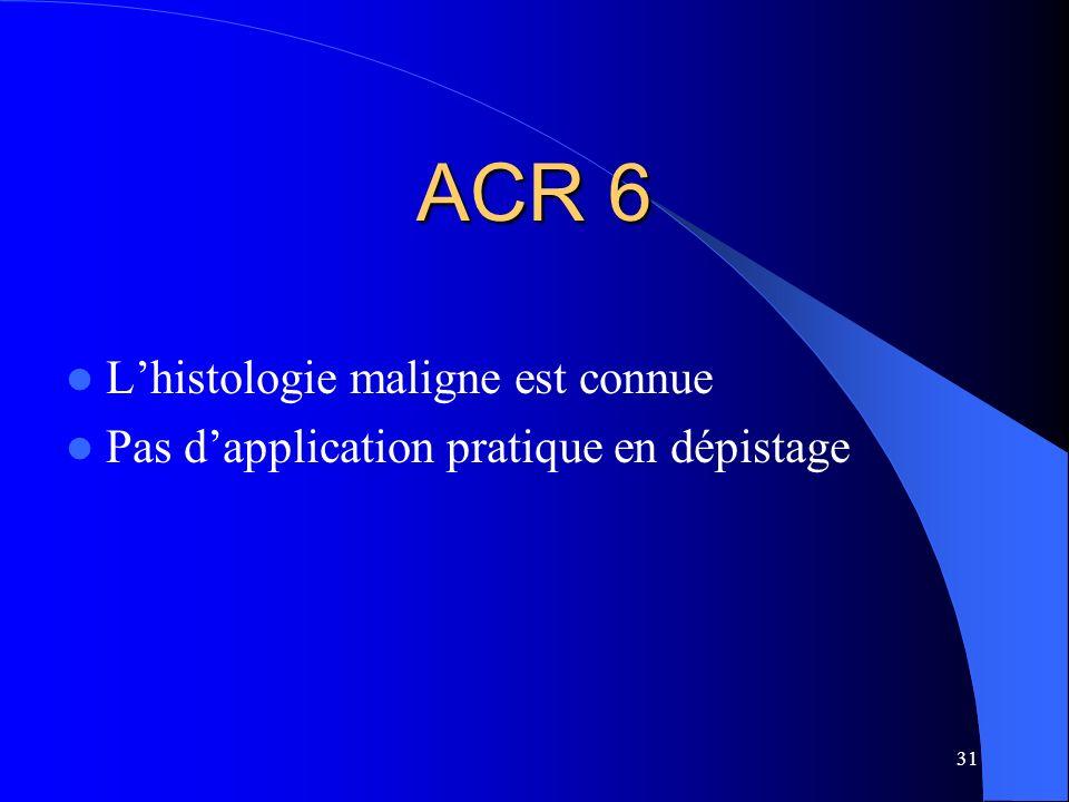 31 ACR 6 Lhistologie maligne est connue Pas dapplication pratique en dépistage