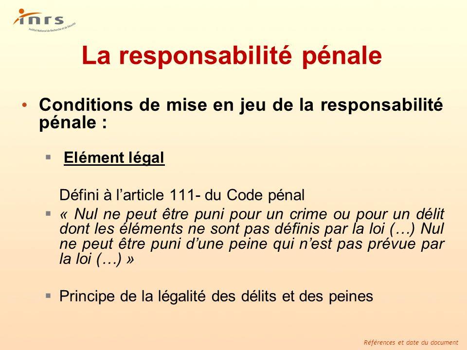 Références et date du document La responsabilité pénale Conditions de mise en jeu de la responsabilité pénale : Elément légal Défini à larticle 111- d