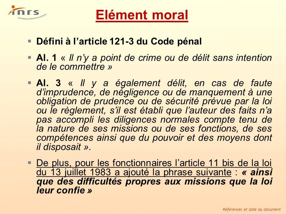 Références et date du document Elément moral Défini à larticle 121-3 du Code pénal Al. 1 « Il ny a point de crime ou de délit sans intention de le com