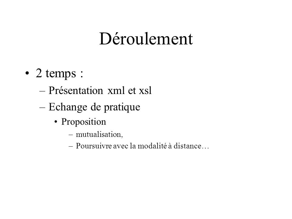 Déroulement 2 temps : –Présentation xml et xsl –Echange de pratique Proposition –mutualisation, –Poursuivre avec la modalité à distance…