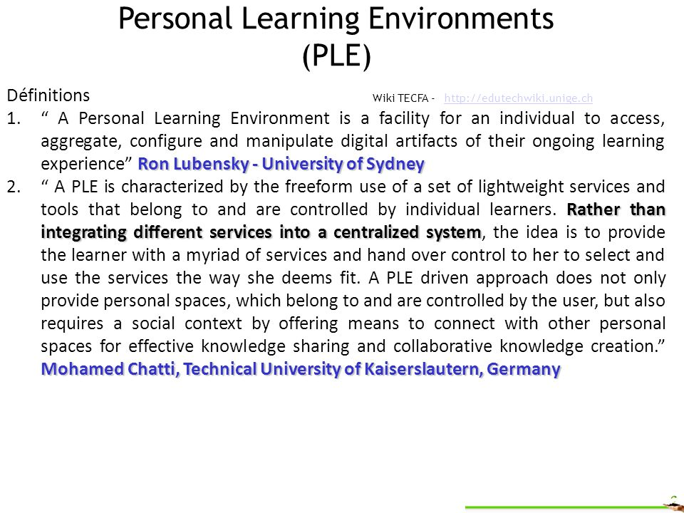 Personal Learning Environments (PLE) Wiki TECFA - http://edutechwiki.unige.ch http://edutechwiki.unige.ch Définitions Ron Lubensky - University of Sydney 1.