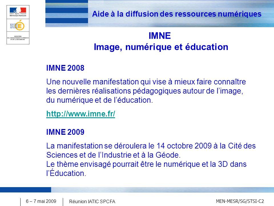 MEN-MESR/SG/STSI-C2 6 – 7 mai 2009 Réunion IATIC SPCFA Aide à la diffusion des ressources numériques IMNE Image, numérique et éducation IMNE 2008 Une nouvelle manifestation qui vise à mieux faire connaître les dernières réalisations pédagogiques autour de limage, du numérique et de léducation.
