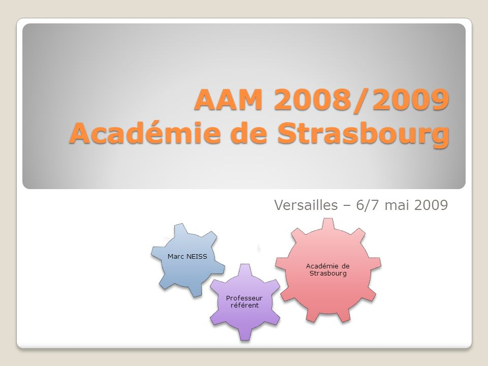 AAM 2008/2009 Académie de Strasbourg Versailles – 6/7 mai 2009 Académie de Strasbourg Professeur référent Marc NEISS