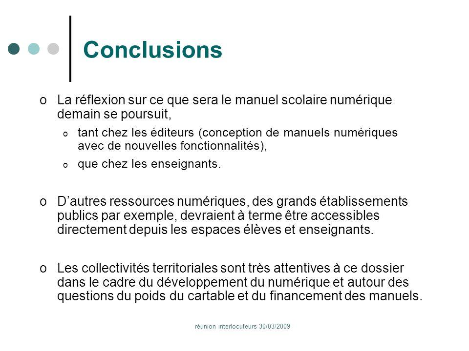 réunion interlocuteurs 30/03/2009 Conclusions oLa réflexion sur ce que sera le manuel scolaire numérique demain se poursuit, o tant chez les éditeurs (conception de manuels numériques avec de nouvelles fonctionnalités), o que chez les enseignants.