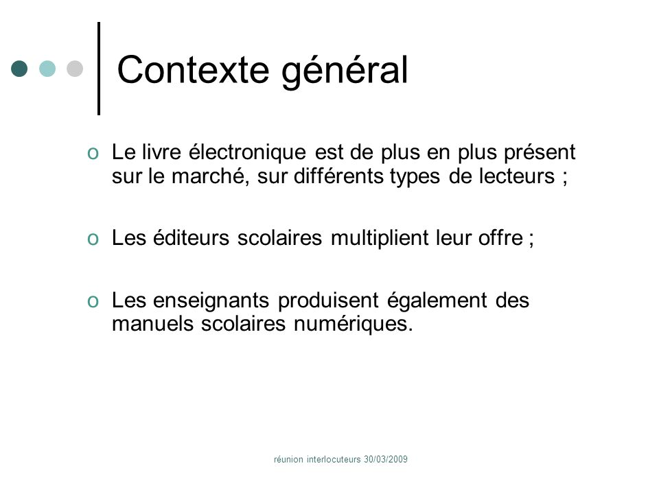 réunion interlocuteurs 30/03/2009 Contexte général oLe livre électronique est de plus en plus présent sur le marché, sur différents types de lecteurs