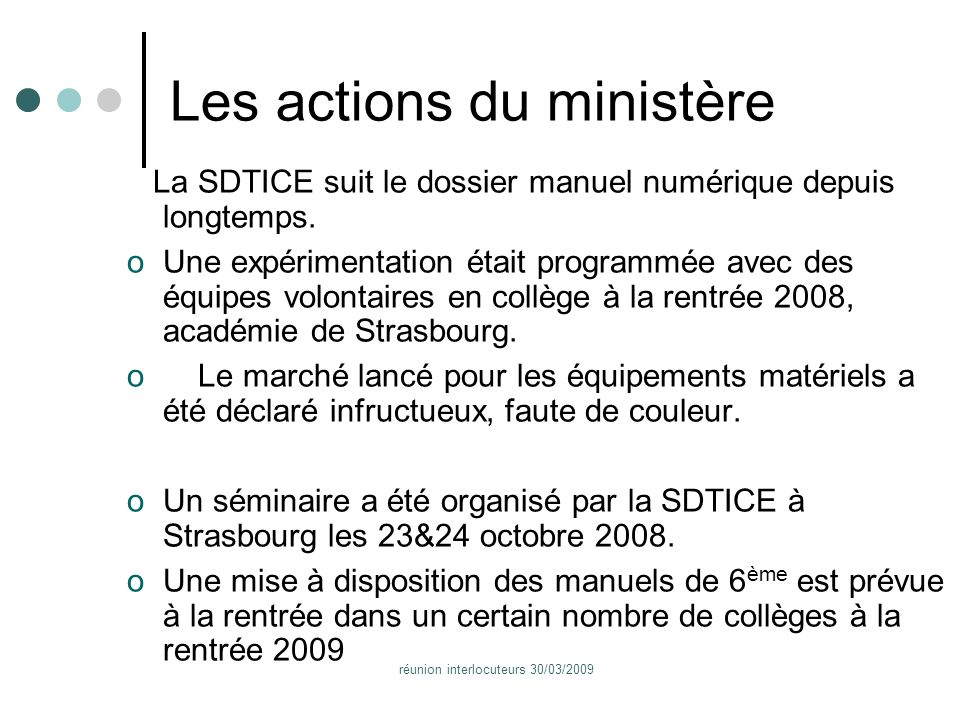 réunion interlocuteurs 30/03/2009 Les actions du ministère La SDTICE suit le dossier manuel numérique depuis longtemps.