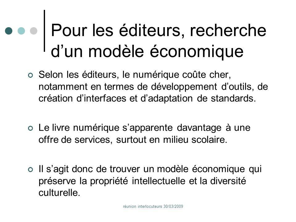 réunion interlocuteurs 30/03/2009 Pour les éditeurs, recherche dun modèle économique Selon les éditeurs, le numérique coûte cher, notamment en termes de développement doutils, de création dinterfaces et dadaptation de standards.