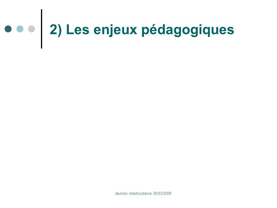 réunion interlocuteurs 30/03/2009 2) Les enjeux pédagogiques