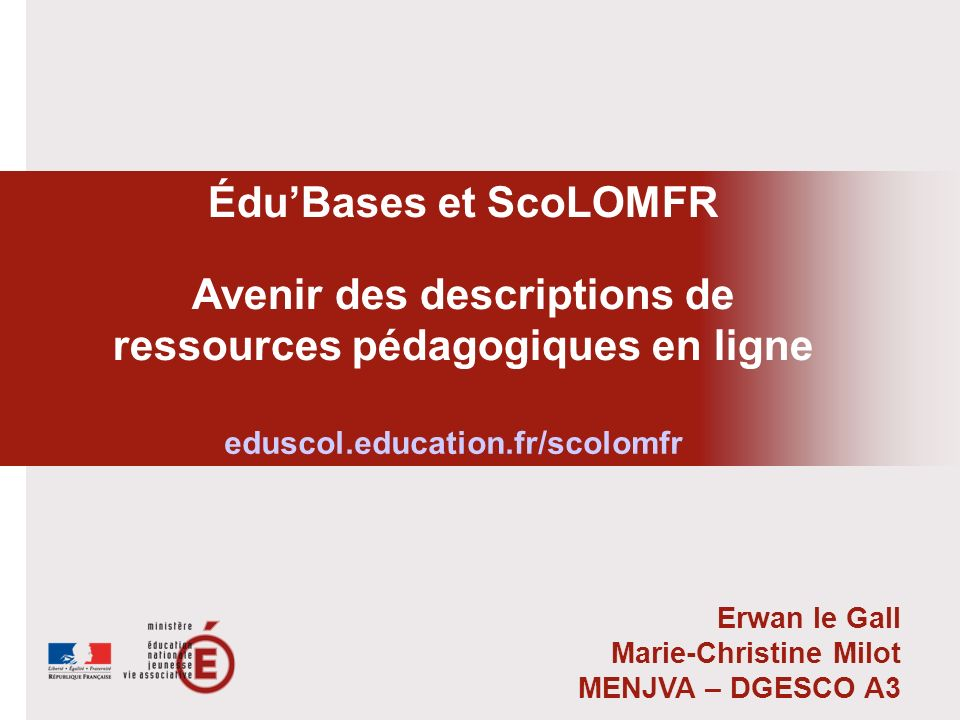 ÉduBases et ScoLOMFR Avenir des descriptions de ressources pédagogiques en ligne Erwan le Gall Marie-Christine Milot MENJVA – DGESCO A3 eduscol.educat