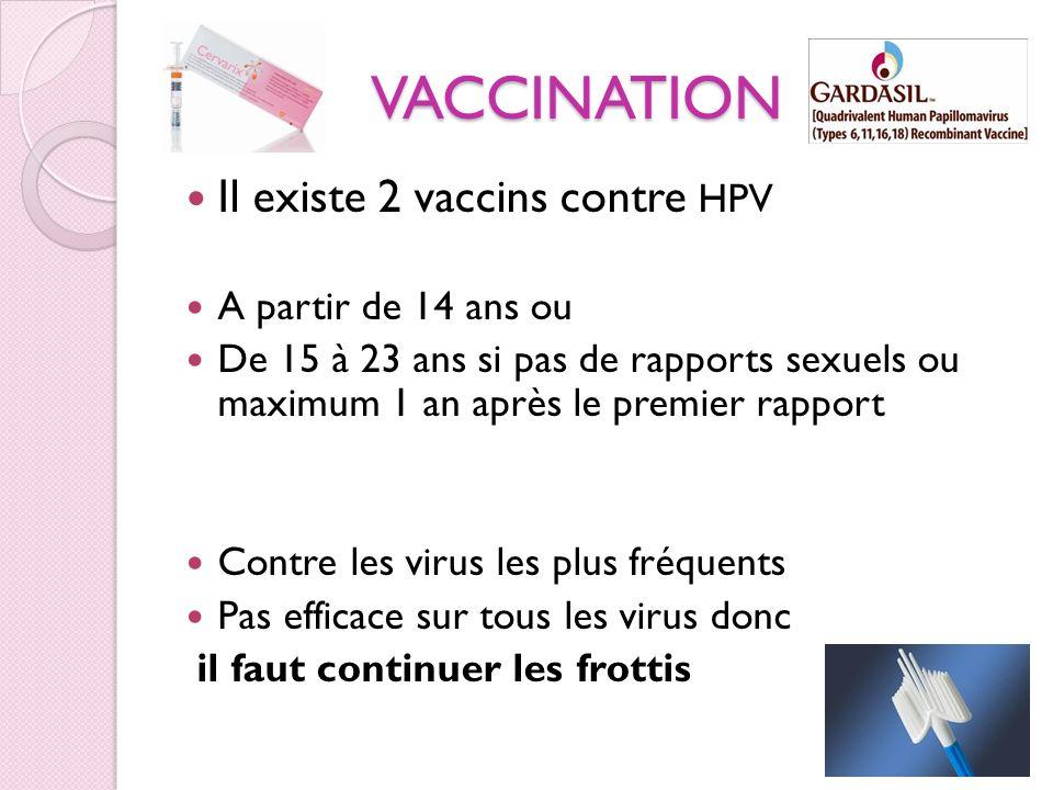VACCINATION Il existe 2 vaccins contre HPV A partir de 14 ans ou De 15 à 23 ans si pas de rapports sexuels ou maximum 1 an après le premier rapport Co