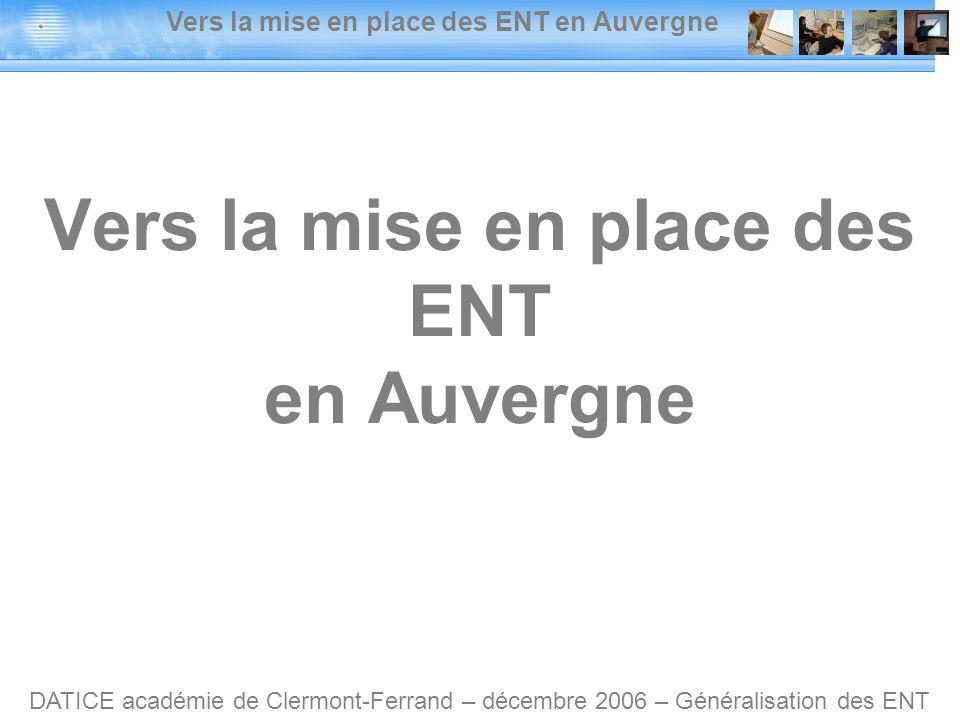 Vers la mise en place des ENT en Auvergne DATICE académie de Clermont-Ferrand – décembre 2006 – Généralisation des ENT Vers la mise en place des ENT en Auvergne