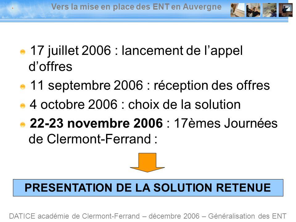 Vers la mise en place des ENT en Auvergne DATICE académie de Clermont-Ferrand – décembre 2006 – Généralisation des ENT 17 juillet 2006 : lancement de lappel doffres 11 septembre 2006 : réception des offres 4 octobre 2006 : choix de la solution 22-23 novembre 2006 : 17èmes Journées de Clermont-Ferrand : PRESENTATION DE LA SOLUTION RETENUE