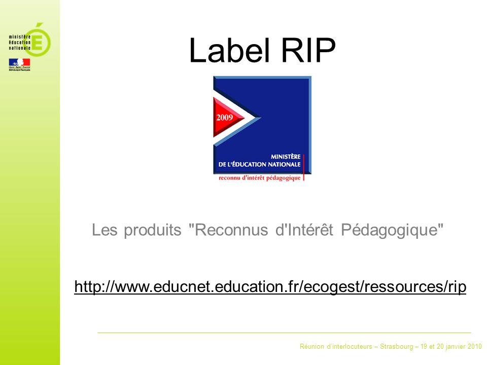 Réunion dinterlocuteurs – Strasbourg – 19 et 20 janvier 2010 Label RIP Les produits Reconnus d Intérêt Pédagogique http://www.educnet.education.fr/ecogest/ressources/rip