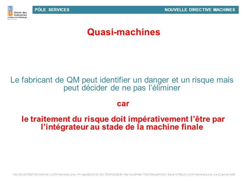 PÔLE SERVICES NOUVELLE DIRECTIVE MACHINES Quasi-machines Le fabricant de QM peut identifier un danger et un risque mais peut décider de ne pas lélimin