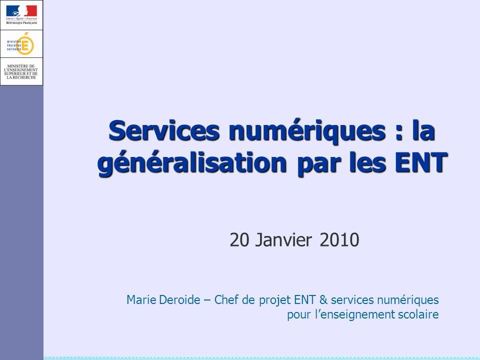 Services numériques : la généralisation par les ENT 20 Janvier 2010 Marie Deroide – Chef de projet ENT & services numériques pour lenseignement scolai